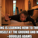 Flying is learning how to throw yourself at the ground and miss - Douglas Adamas