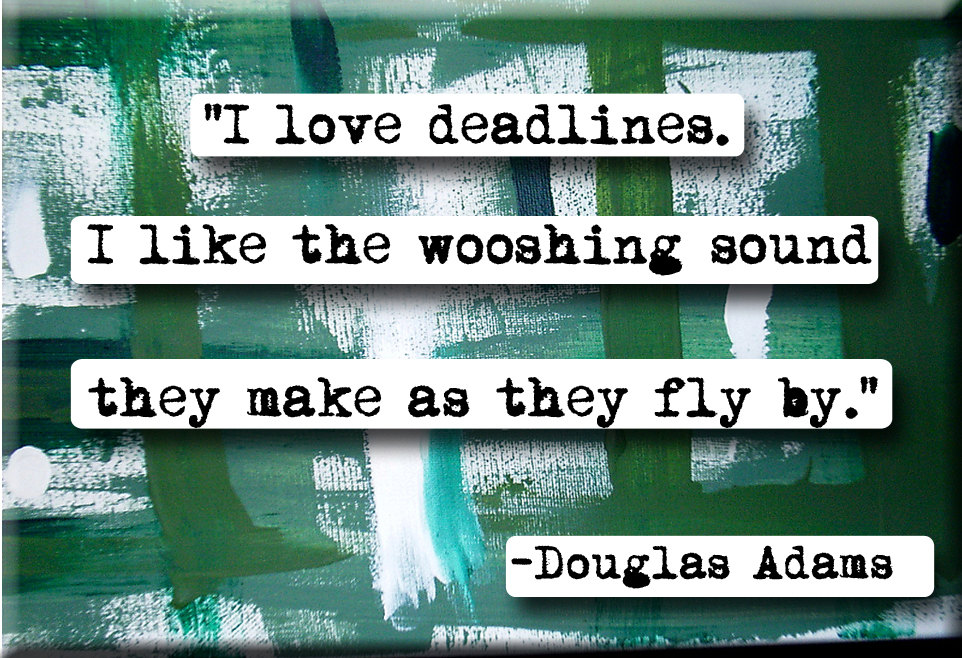 I love deadlines. I like the wooshing sound they makes as they fly by - Douglas Adams