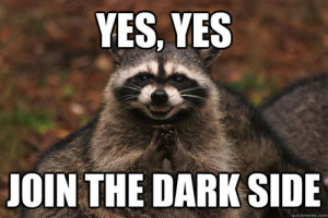 Join the dark side raccoon