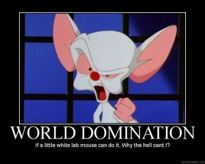 World Domination - If a little lab mouse can do it, why the hell can't I?