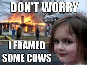 don't worry. I framed some cows.