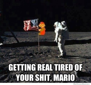 Getting tired of your shit Mario... Pulling down the flag on the moon. Not cool bro.