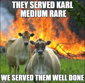 they served karl medium rare, we served them well done.