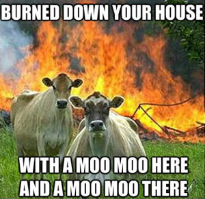 burned down your house, with a moo moo here and a moo moo there